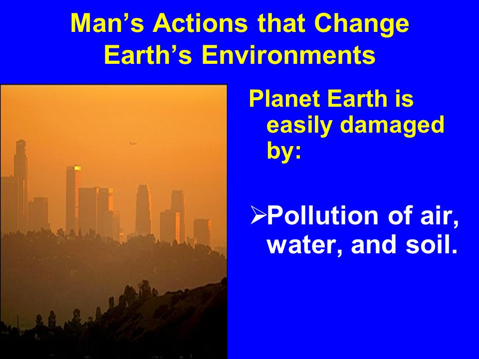 Man's Actions that Impact Earth's Environments Planet Earth is Easily Damaged by Man's actions of:  Deforestation