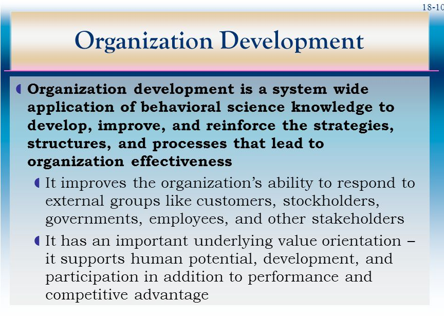 18-10 Organization Development  Organization development is a system wide application of behavioral science knowledge to develop, improve, and reinfo