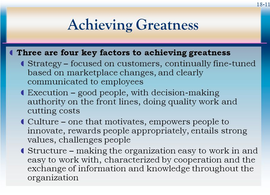 18-11 Achieving Greatness  Three are four key factors to achieving greatness  Strategy – focused on customers, continually fine-tuned based on marke