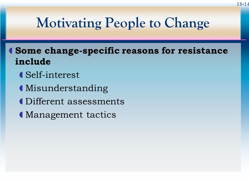18-14 Motivating People to Change  Some change-specific reasons for resistance include  Self-interest  Misunderstanding  Different assessments  M