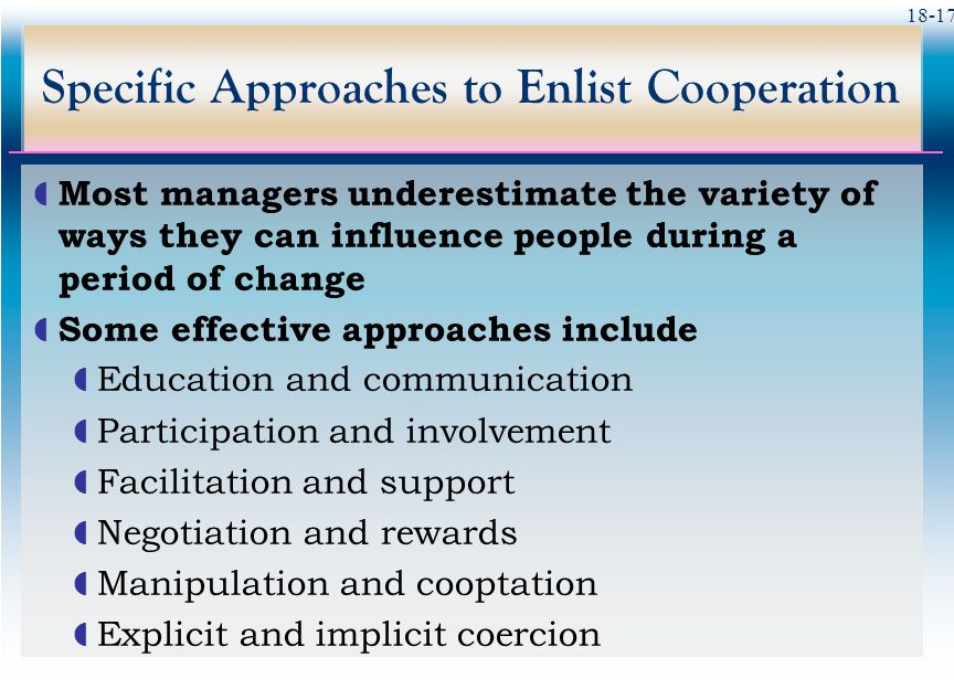 18-17 Specific Approaches to Enlist Cooperation  Most managers underestimate the variety of ways they can influence people during a period of change