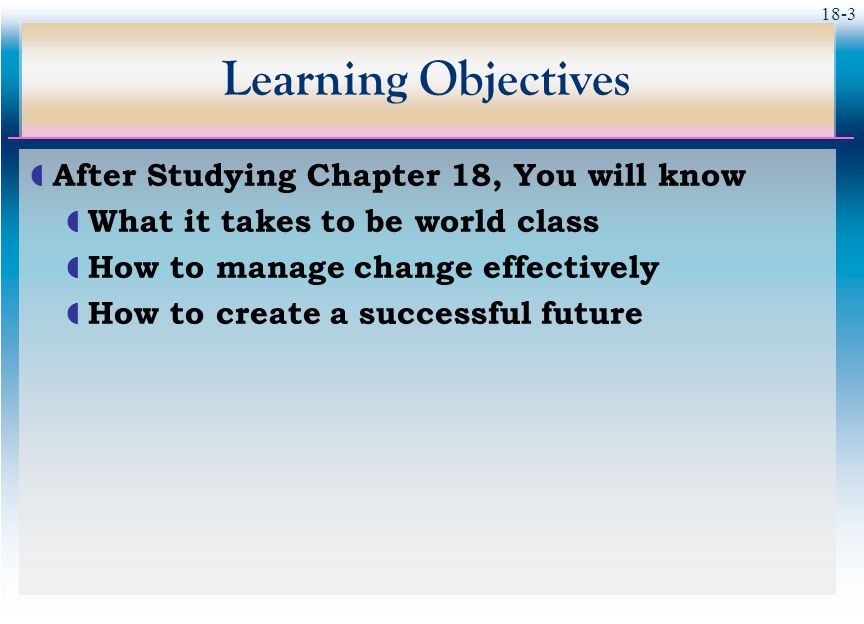 18-3 Learning Objectives  After Studying Chapter 18, You will know  What it takes to be world class  How to manage change effectively  How to crea