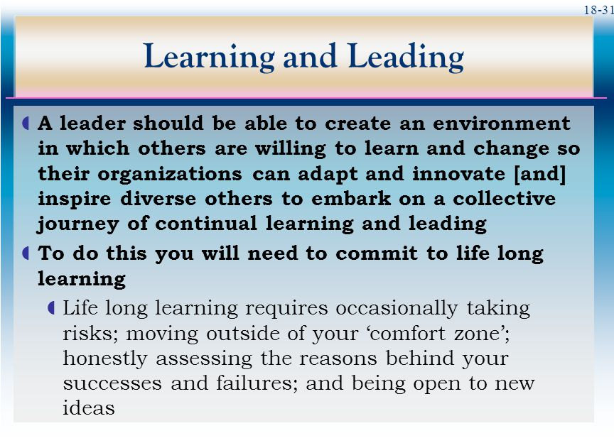 18-31 Learning and Leading  A leader should be able to create an environment in which others are willing to learn and change so their organizations c