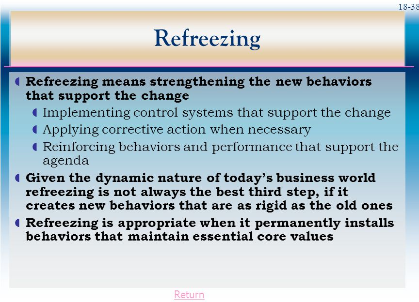 18-38 Refreezing  Refreezing means strengthening the new behaviors that support the change  Implementing control systems that support the change  A