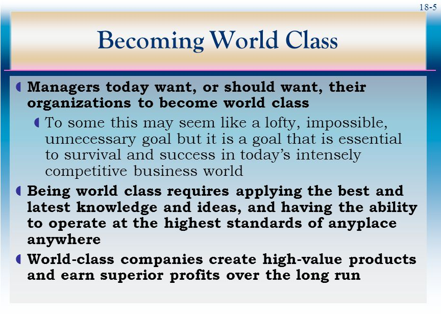 18-5 Becoming World Class  Managers today want, or should want, their organizations to become world class  To some this may seem like a lofty, impos