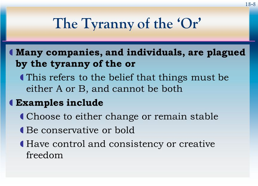 18-8 The Tyranny of the 'Or'  Many companies, and individuals, are plagued by the tyranny of the or  This refers to the belief that things must be e