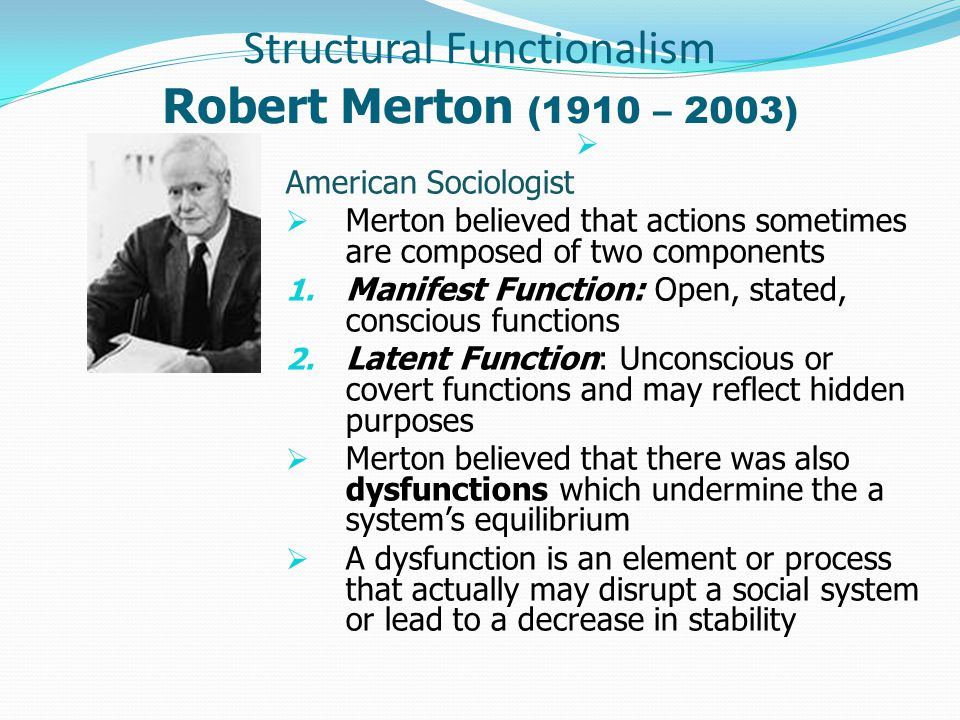 Structural Functionalism Robert Merton (1910 – 2003)  American Sociologist  Merton believed that actions sometimes are composed of two components 1.