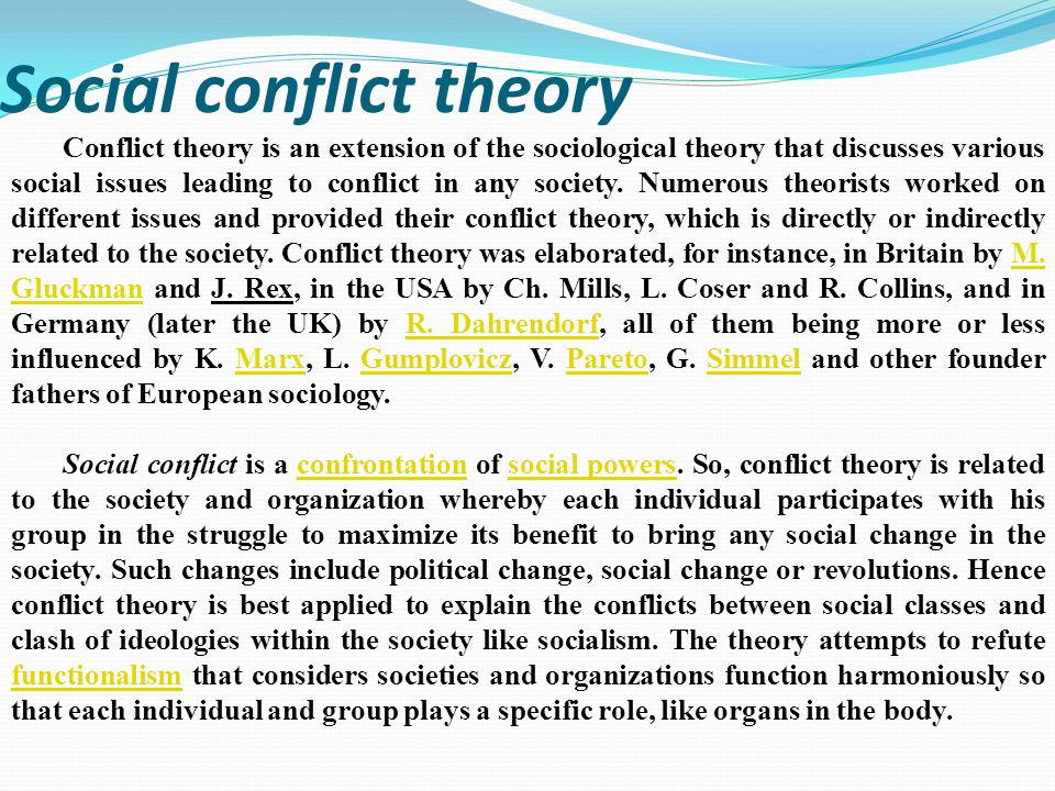Social conflict theory Conflict theory is an extension of the sociological theory that discusses various social issues leading to conflict in any society.