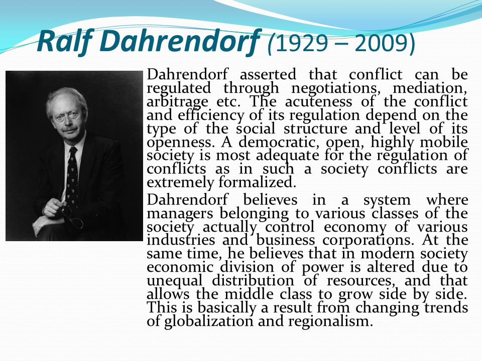 Ralf Dahrendorf (1929 – 2009) Dahrendorf asserted that conflict can be regulated through negotiations, mediation, arbitrage etc.