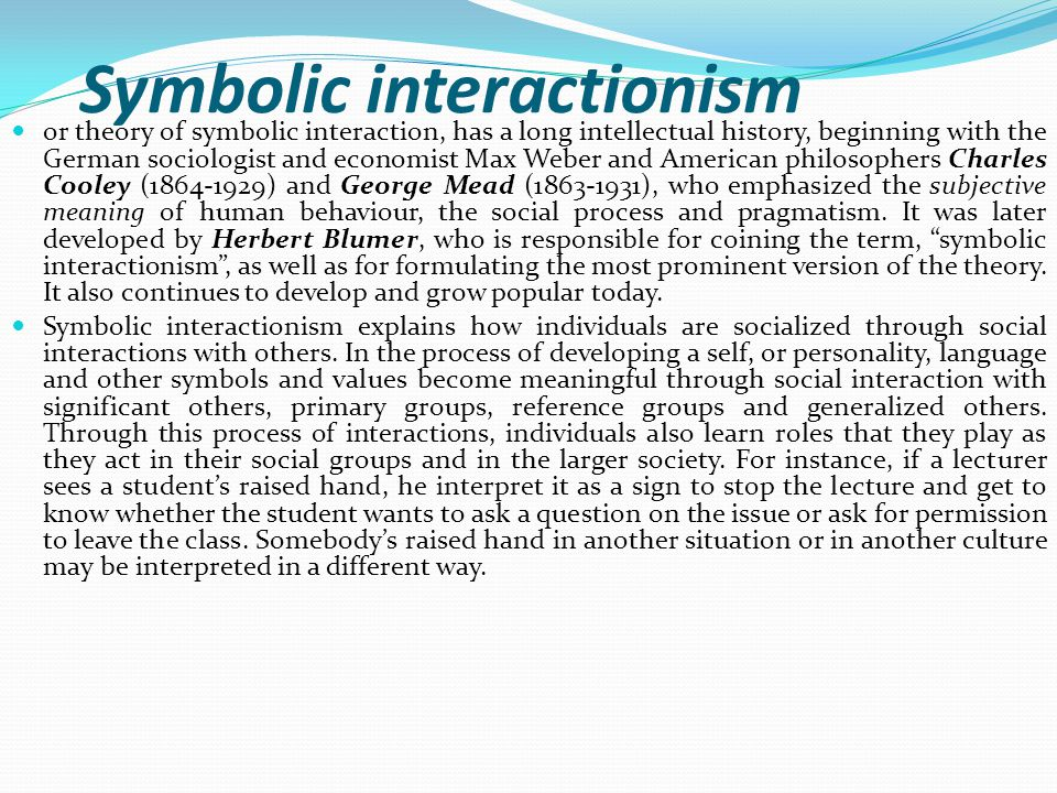 Symbolic interactionism or theory of symbolic interaction, has a long intellectual history, beginning with the German sociologist and economist Max Weber and American philosophers Charles Cooley (1864-1929) and George Mead (1863-1931), who emphasized the subjective meaning of human behaviour, the social process and pragmatism.
