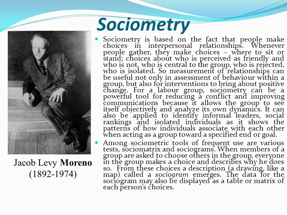 Sociometry Sociometry is based on the fact that people make choices in interpersonal relationships.