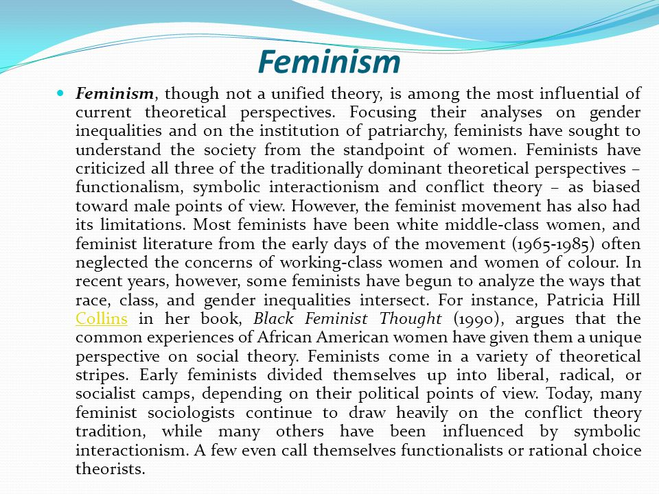 Feminism Feminism, though not a unified theory, is among the most influential of current theoretical perspectives.