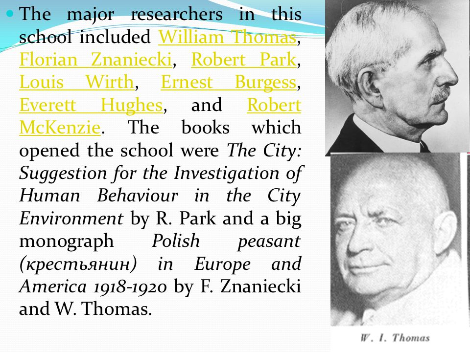 The major researchers in this school included William Thomas, Florian Znaniecki, Robert Park, Louis Wirth, Ernest Burgess, Everett Hughes, and Robert McKenzie.