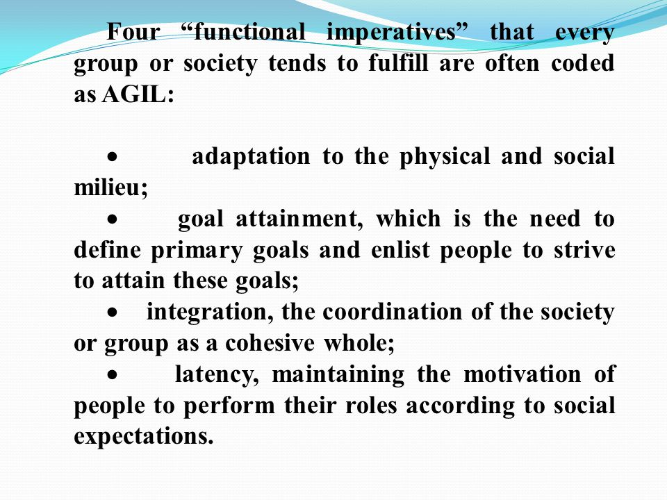 Four functional imperatives that every group or society tends to fulfill are often coded as AGIL:  adaptation to the physical and social milieu;  goal attainment, which is the need to define primary goals and enlist people to strive to attain these goals;  integration, the coordination of the society or group as a cohesive whole;  latency, maintaining the motivation of people to perform their roles according to social expectations.