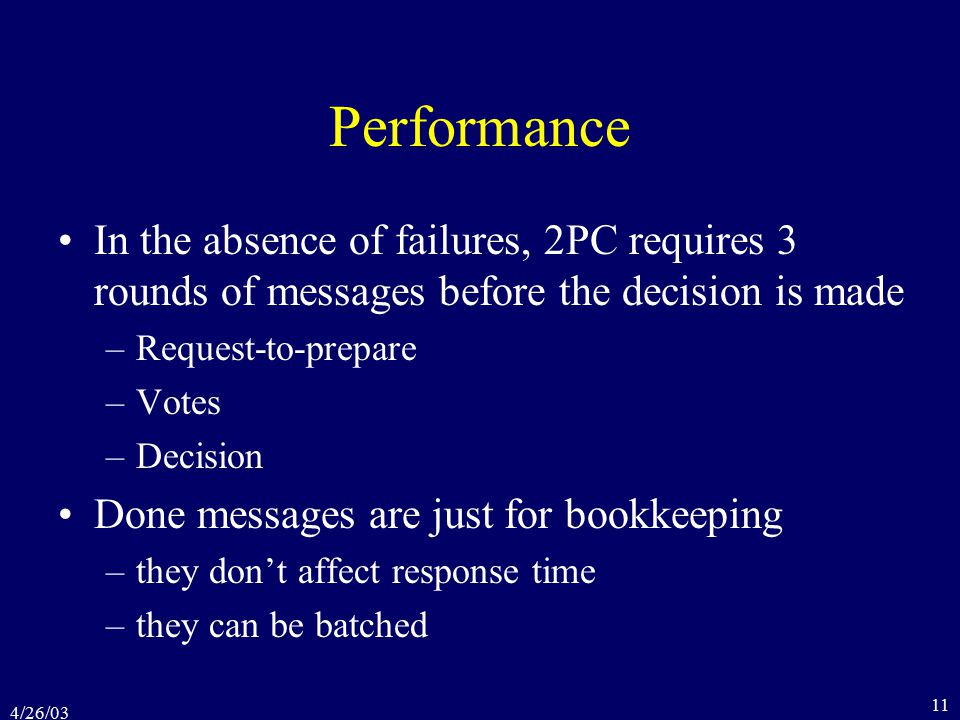 4/26/03 11 Performance In the absence of failures, 2PC requires 3 rounds of messages before the decision is made –Request-to-prepare –Votes –Decision Done messages are just for bookkeeping –they don't affect response time –they can be batched
