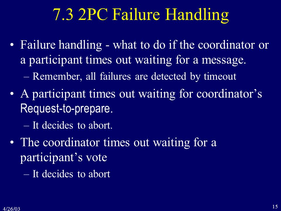 4/26/03 15 7.3 2PC Failure Handling Failure handling - what to do if the coordinator or a participant times out waiting for a message.