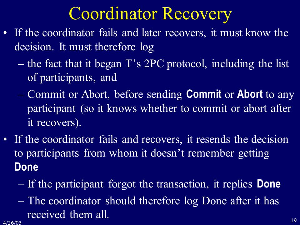 4/26/03 19 Coordinator Recovery If the coordinator fails and later recovers, it must know the decision.