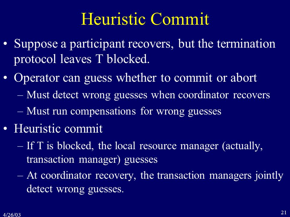 4/26/03 21 Heuristic Commit Suppose a participant recovers, but the termination protocol leaves T blocked.