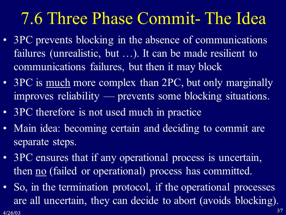 4/26/03 37 7.6 Three Phase Commit- The Idea 3PC prevents blocking in the absence of communications failures (unrealistic, but …).