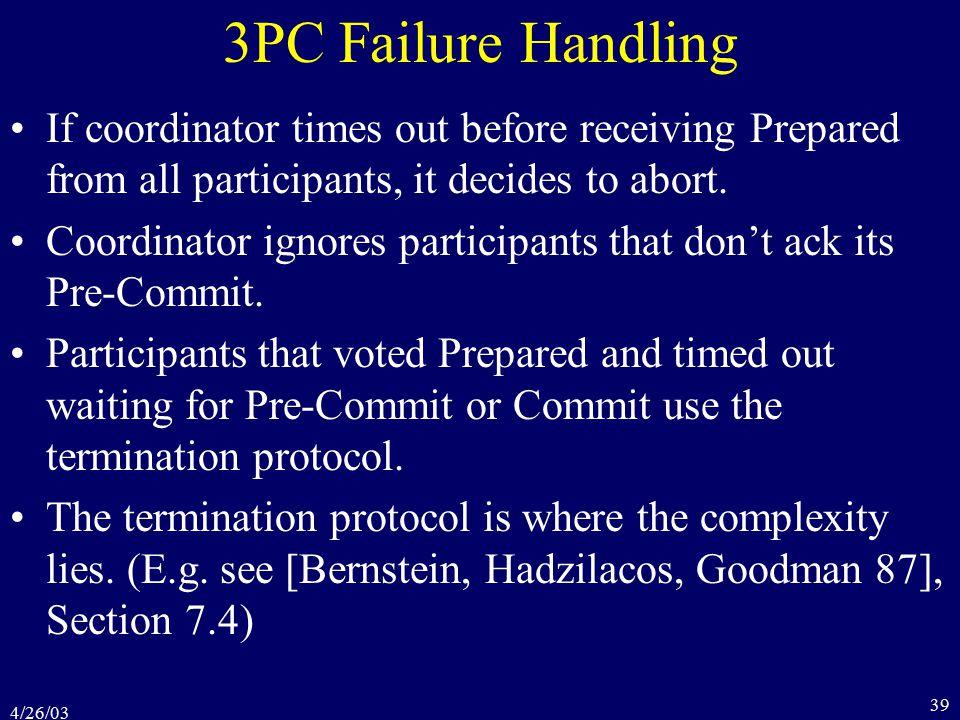 4/26/03 39 3PC Failure Handling If coordinator times out before receiving Prepared from all participants, it decides to abort.