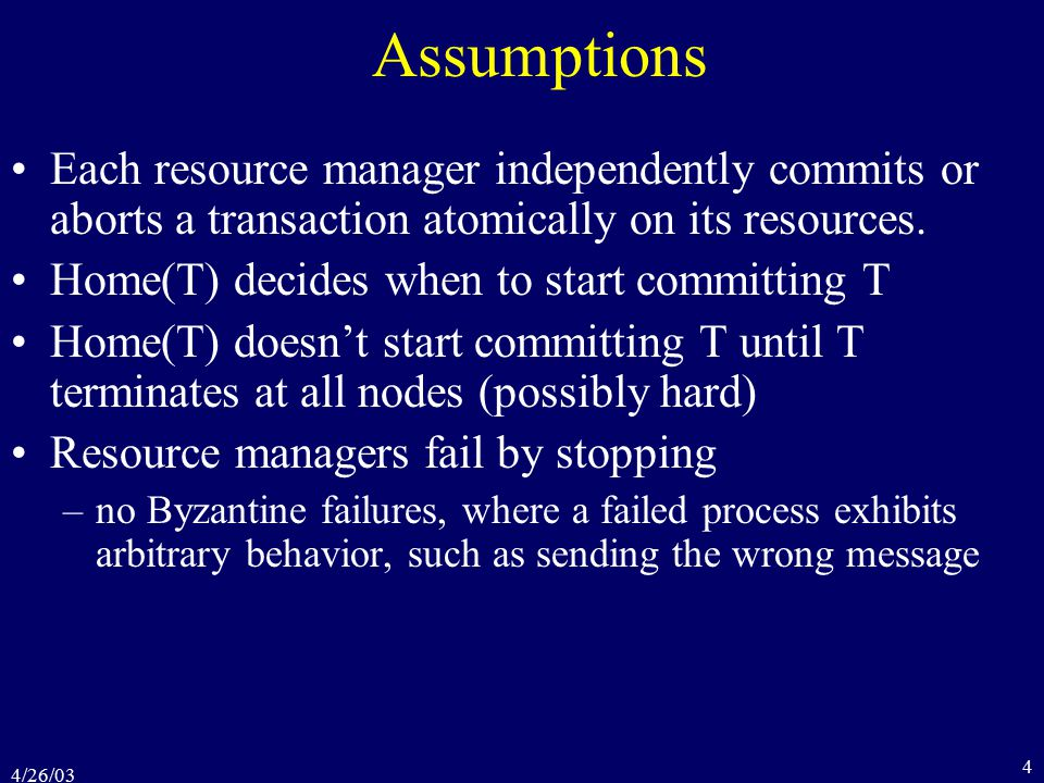 4/26/03 4 Assumptions Each resource manager independently commits or aborts a transaction atomically on its resources.