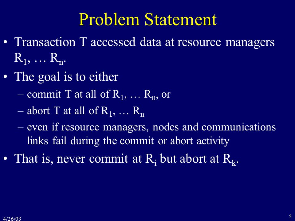 4/26/03 5 Problem Statement Transaction T accessed data at resource managers R 1, … R n.