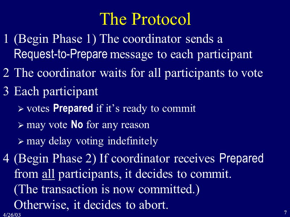 4/26/03 7 The Protocol 1(Begin Phase 1) The coordinator sends a Request-to-Prepare message to each participant 2The coordinator waits for all participants to vote 3Each participant  votes Prepared if it's ready to commit  may vote No for any reason  may delay voting indefinitely 4(Begin Phase 2) If coordinator receives Prepared from all participants, it decides to commit.