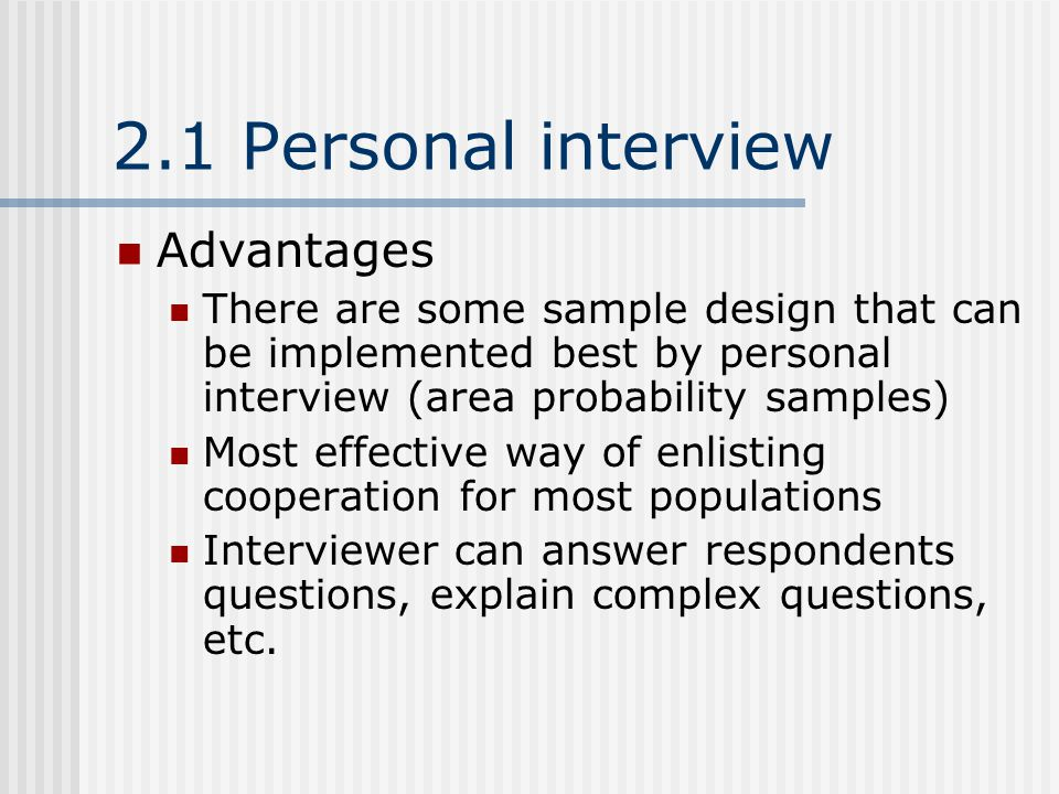 2.1 Personal interview Advantages There are some sample design that can be implemented best by personal interview (area probability samples) Most effective way of enlisting cooperation for most populations Interviewer can answer respondents questions, explain complex questions, etc.