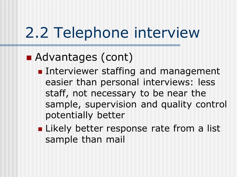 2.2 Telephone interview Advantages (cont) Interviewer staffing and management easier than personal interviews: less staff, not necessary to be near the sample, supervision and quality control potentially better Likely better response rate from a list sample than mail