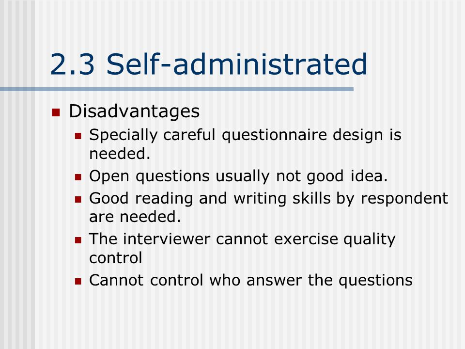 2.3 Self-administrated Disadvantages Specially careful questionnaire design is needed.