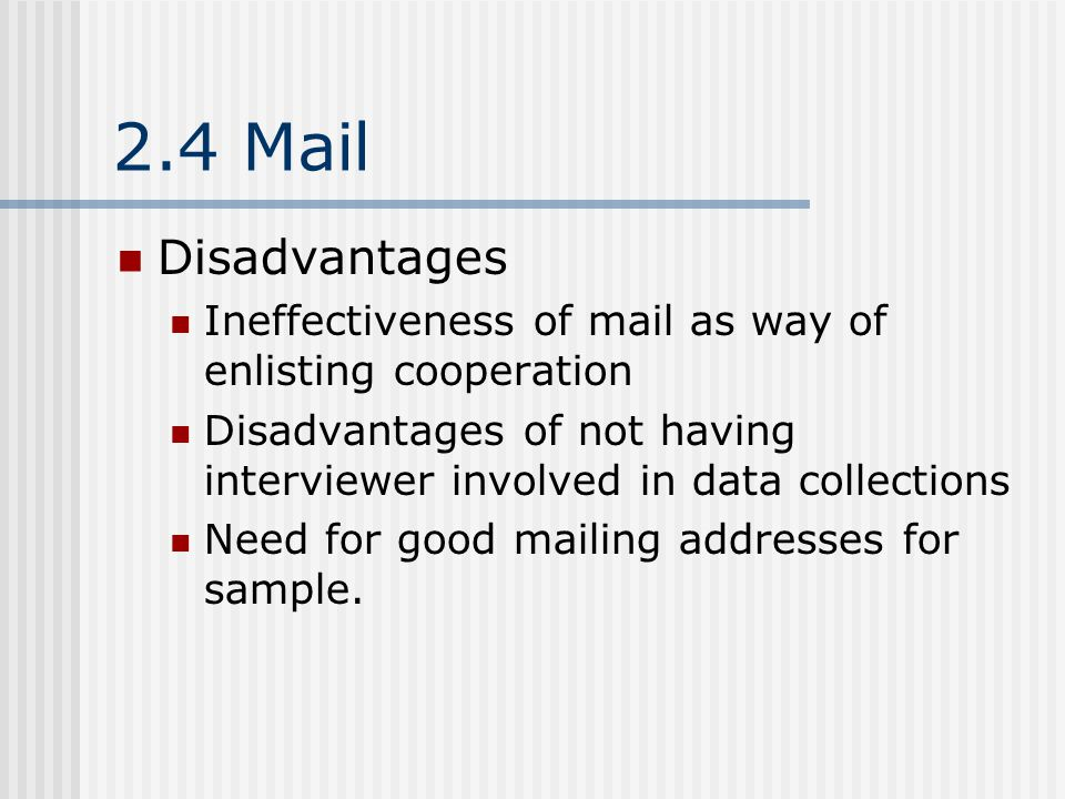 2.4 Mail Disadvantages Ineffectiveness of mail as way of enlisting cooperation Disadvantages of not having interviewer involved in data collections Need for good mailing addresses for sample.