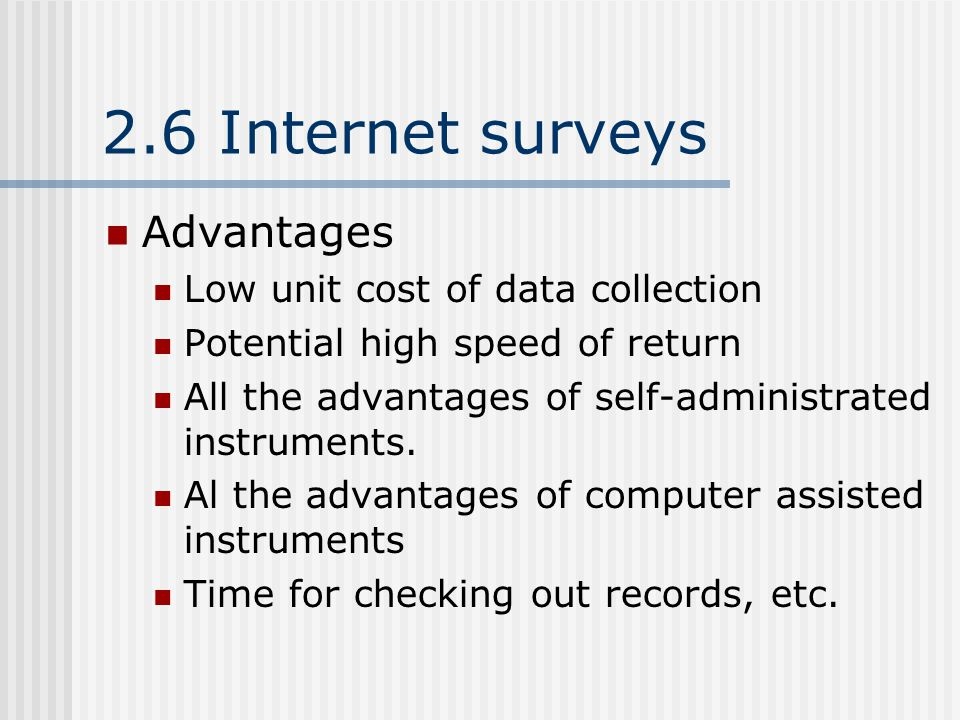 2.6 Internet surveys Advantages Low unit cost of data collection Potential high speed of return All the advantages of self-administrated instruments.