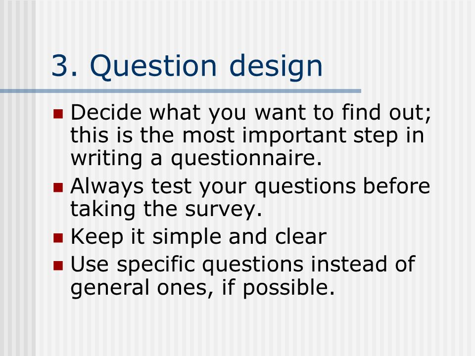 3. Question design Decide what you want to find out; this is the most important step in writing a questionnaire. Always test your questions before tak