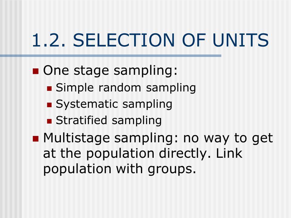 1.2. SELECTION OF UNITS One stage sampling: Simple random sampling Systematic sampling Stratified sampling Multistage sampling: no way to get at the p