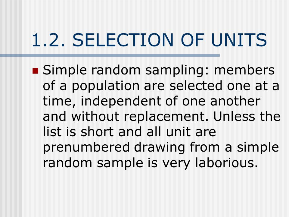 1.2. SELECTION OF UNITS Simple random sampling: members of a population are selected one at a time, independent of one another and without replacement