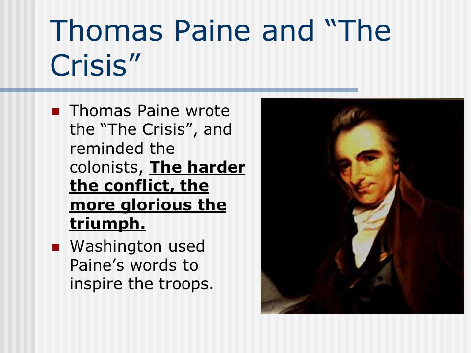 "Thomas Paine and ""The Crisis"" Thomas Paine wrote the ""The Crisis"", and reminded the colonists, The harder the conflict, the more glorious the triumph."