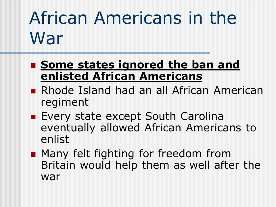 African Americans in the War Some states ignored the ban and enlisted African Americans Rhode Island had an all African American regiment Every state