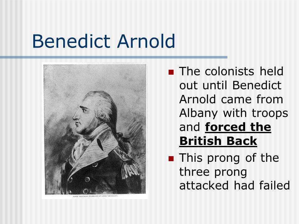 Benedict Arnold The colonists held out until Benedict Arnold came from Albany with troops and forced the British Back This prong of the three prong at