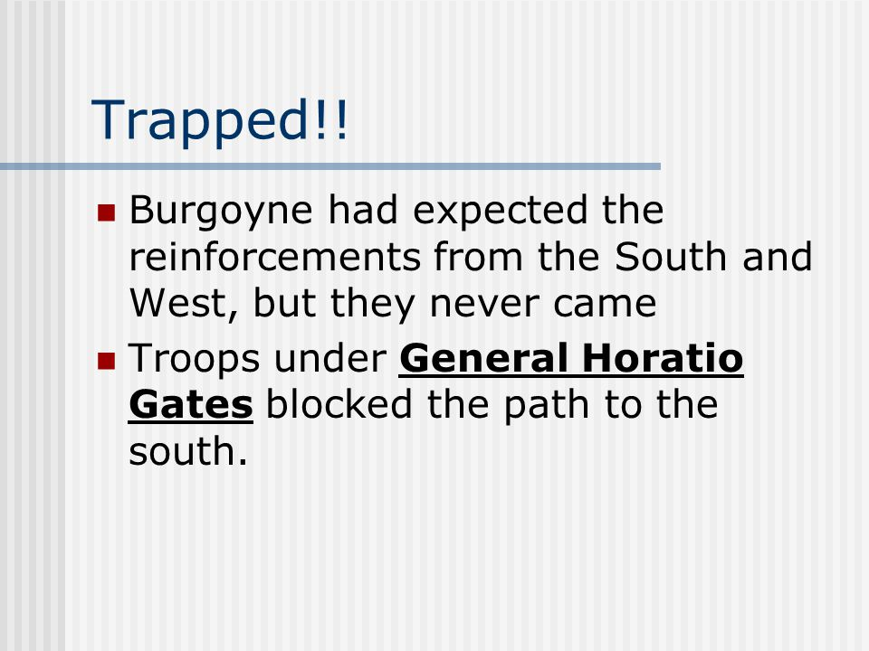 Trapped!! Burgoyne had expected the reinforcements from the South and West, but they never came Troops under General Horatio Gates blocked the path to