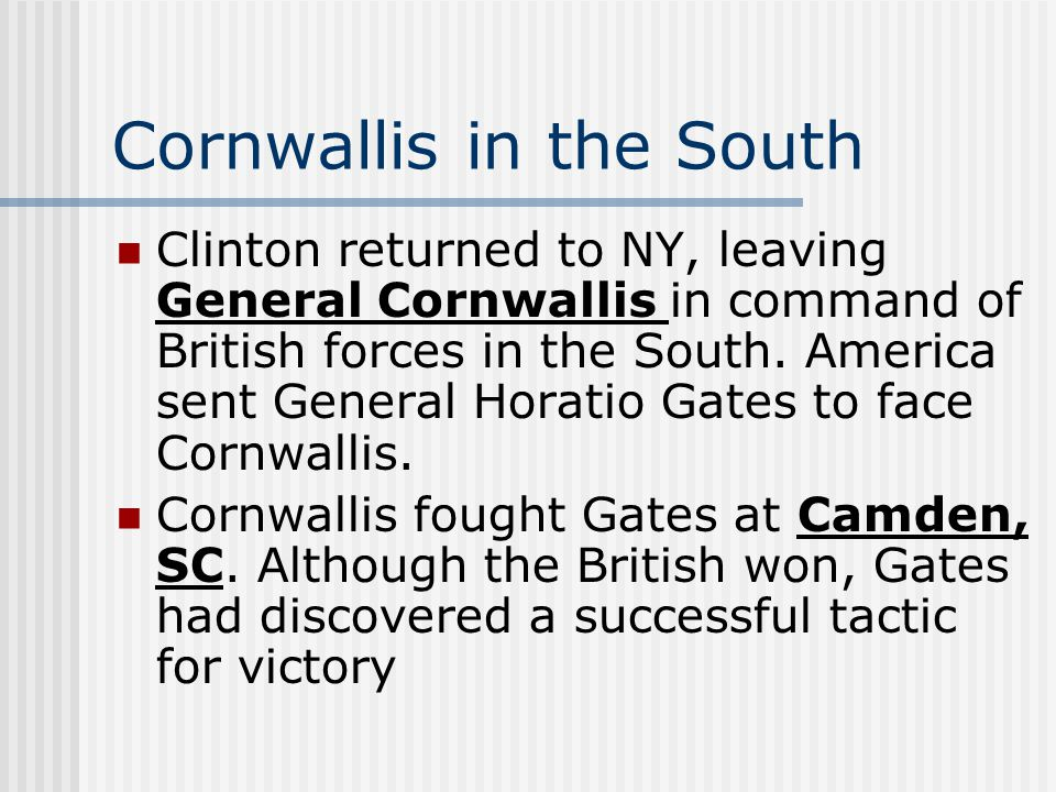 Cornwallis in the South Clinton returned to NY, leaving General Cornwallis in command of British forces in the South. America sent General Horatio Gat