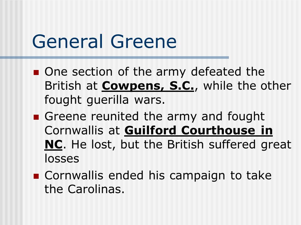 General Greene One section of the army defeated the British at Cowpens, S.C., while the other fought guerilla wars. Greene reunited the army and fough