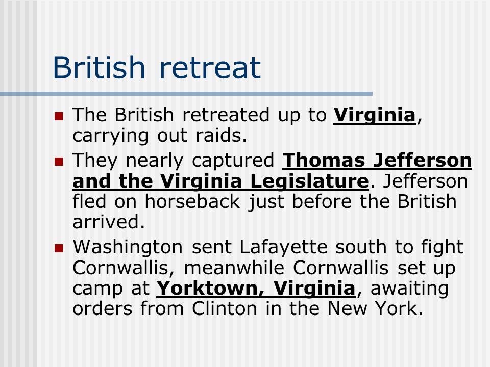 British retreat The British retreated up to Virginia, carrying out raids. They nearly captured Thomas Jefferson and the Virginia Legislature. Jefferso
