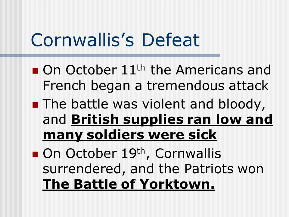 Cornwallis's Defeat On October 11 th the Americans and French began a tremendous attack The battle was violent and bloody, and British supplies ran lo