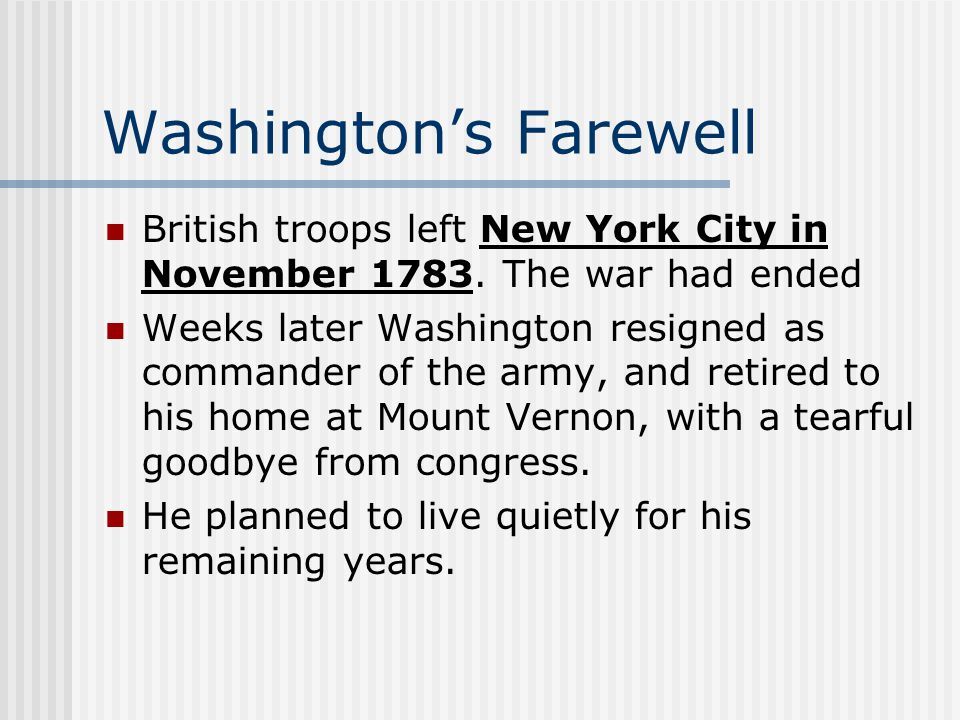 Washington's Farewell British troops left New York City in November 1783. The war had ended Weeks later Washington resigned as commander of the army,