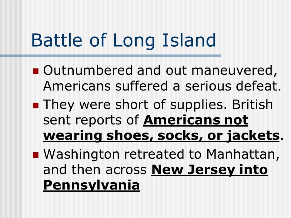 Battle of Long Island Outnumbered and out maneuvered, Americans suffered a serious defeat. They were short of supplies. British sent reports of Americ