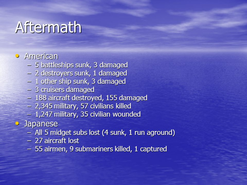 Aftermath American American –5 battleships sunk, 3 damaged –2 destroyers sunk, 1 damaged –1 other ship sunk, 3 damaged –3 cruisers damaged –188 aircra