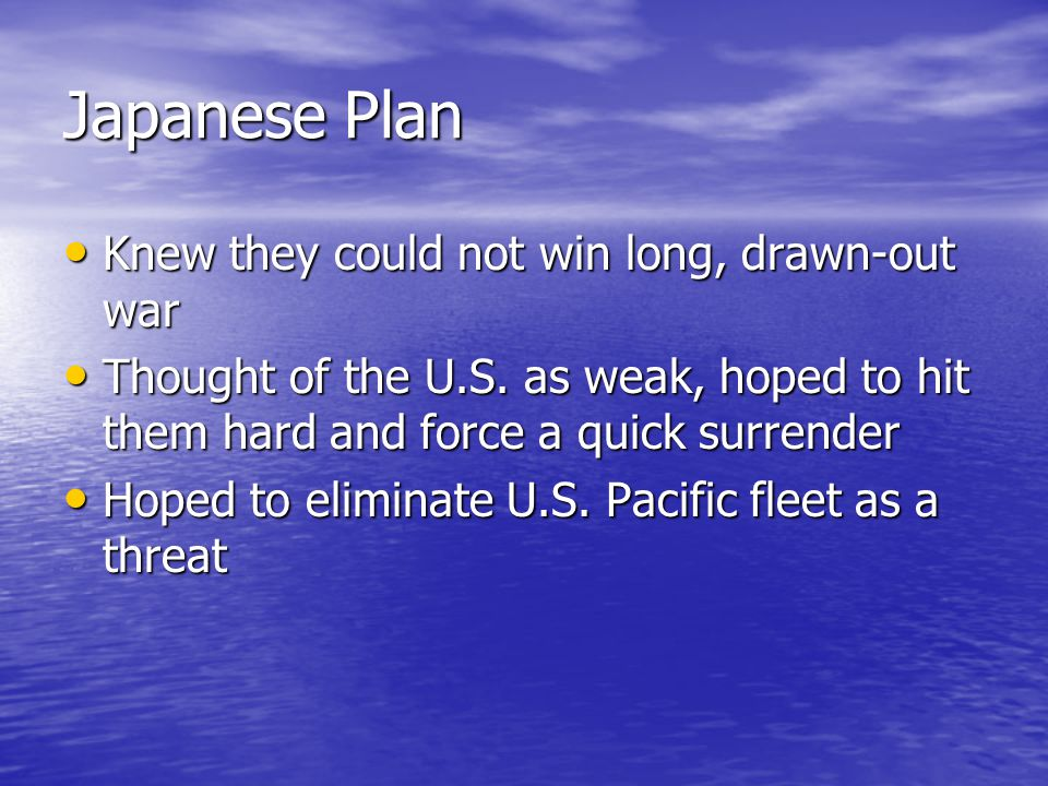 Japanese Plan Knew they could not win long, drawn-out war Knew they could not win long, drawn-out war Thought of the U.S. as weak, hoped to hit them h