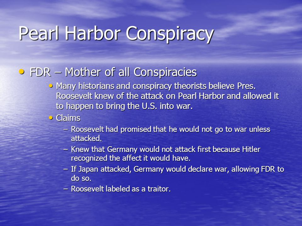 Pearl Harbor Conspiracy FDR – Mother of all Conspiracies FDR – Mother of all Conspiracies Many historians and conspiracy theorists believe Pres.