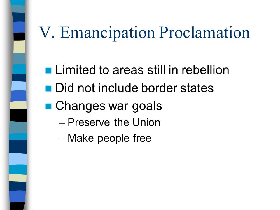 V. Emancipation Proclamation Limited to areas still in rebellion Did not include border states Changes war goals –Preserve the Union –Make people free