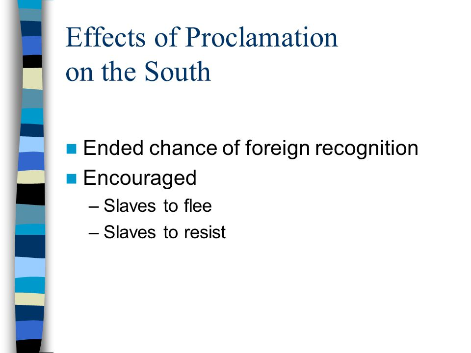 Effects of Proclamation on the South Ended chance of foreign recognition Encouraged –Slaves to flee –Slaves to resist
